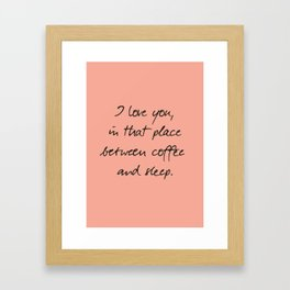 I love you, between coffee, sleep, romantic handwritten quote, humor sentence for free woman and man Framed Art Print