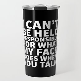 I Can't Be Held Responsible For What My Face Does When You Talk (Black & White) Travel Mug