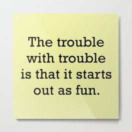 The Trouble With Trouble Metal Print