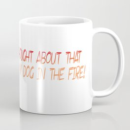 You should have thought about that before you threw my dog in the fire! Coffee Mug