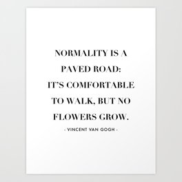 Normality Is A Paved Road, It's Uncomfortable to Walk, But No Flowers Grow. -Vincent Van Gogh Art Print