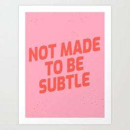 not made to be subtle Art Print