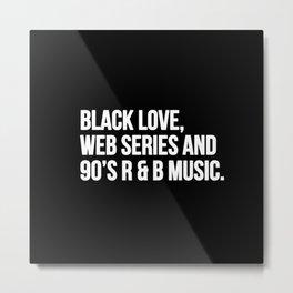 BLACK LOVE, WEB SERIES AND 90'S R & B MUSIC Metal Print