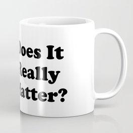 Does It Really Matter? Coffee Mug