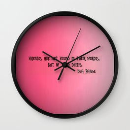 FRIENDS ARE NOT FOUND IN THEIR WORDS, BUT IN THEIR DEEDS  Wall Clock