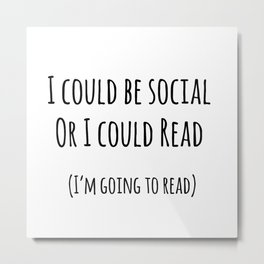 I could be social... Or I could read Metal Print
