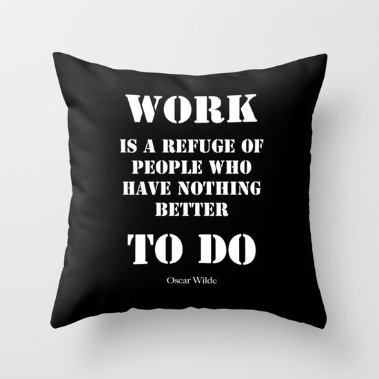 """""""Work is a refuge of people who have nothing better to do"""" -  Oscar Wilde Throw Pillow"""