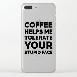 Coffee Helps Me Tolerate Your Stupid Face Clear iPhone Case
