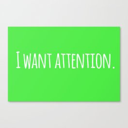 I Want Attention. Canvas Print