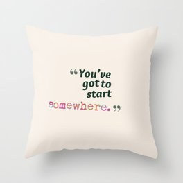 You've Got to Start Somewhere Throw Pillow
