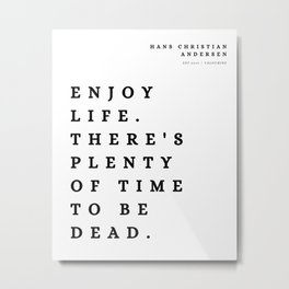 6  | Hans Christian Andersen Quotes 210807 Enjoy life. There's plenty of time to be dead. Metal Print