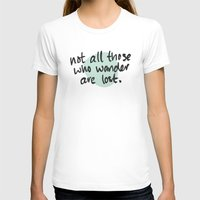 not all those who wander are lost T-shirts featuring Not All Those Who Wander Are Lost by Alisha Henry