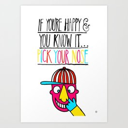 If you're happy and you know it...pick your nose Art Print