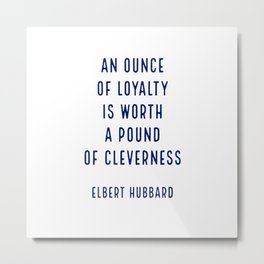 An ounce of loyalty is worth a pound of cleverness.. - Elbert Hubbard Metal Print
