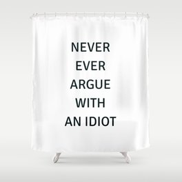 NEVER ARGUE WITH AN IDIOT Shower Curtain