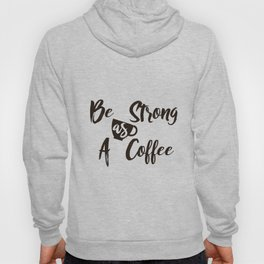 Be Strong As A Coffee Hoody