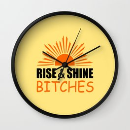 Rise and shine bitches funny quote Wall Clock