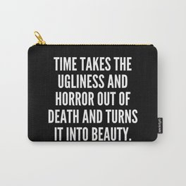 Time takes the ugliness and horror out of death and turns it into beauty Carry-All Pouch