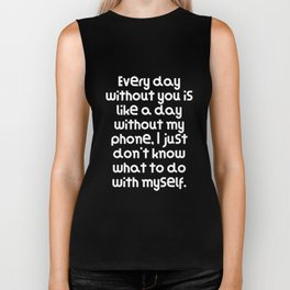 Every day without you is like a day without my phone, I just don't know what to do with myself. Biker Tank