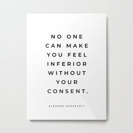 Eleanor Roosevelt Quote, No One Can Make You Feel Inferior Without Your Consent, Inspirational Quote Metal Print