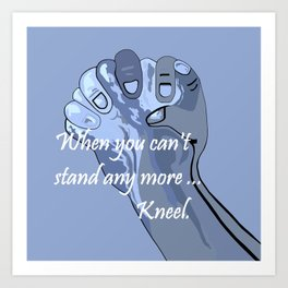 When You Can't Stand Any More ...  Kneel Art Print