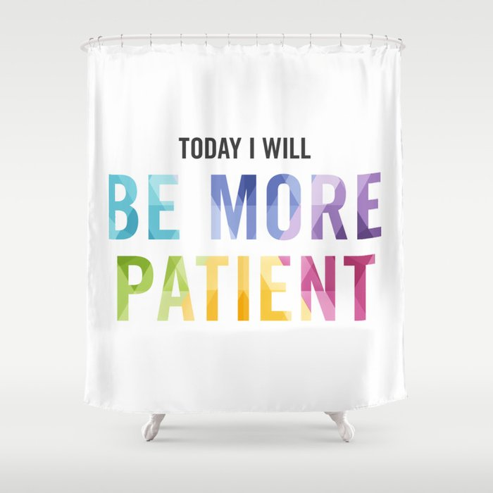 New Year's Resolution Reminder - TODAY I WILL BE MORE PATIENT Shower Curtain