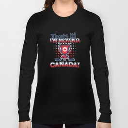 That's It I'm Moving to Canada  Long Sleeve T-shirt