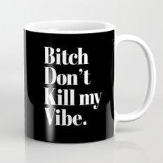 Bitch don't kill my vibe. Mug