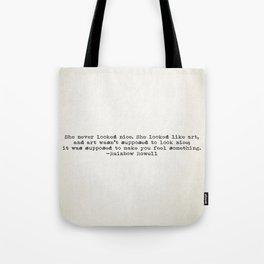 """She never looked nice. She looked like art..."" -Rainbow Rowell Tote Bag"