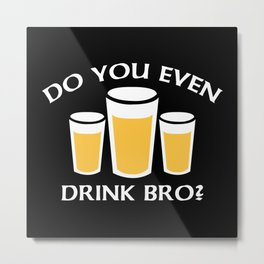 Do You Even Drink Bro? Metal Print