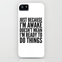 Just Because I'm Awake Doesn't Mean I'm Ready To Do Things iPhone Case