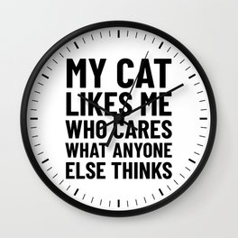 My Cat Likes Me Who Cares What Anyone Else Thinks Wall Clock