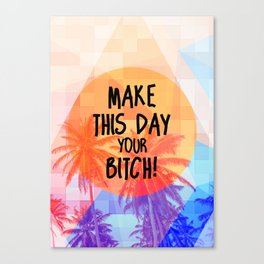 Make this Day your Bitch Canvas Print
