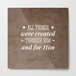 Through Him and For Him - Colossians 1:16 Metal Print