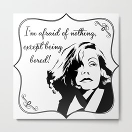 Don't bore Greta Garbo! Metal Print