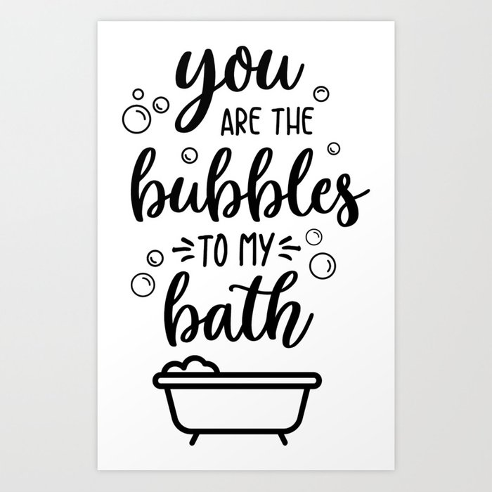You Are The Bubbles To My Bath Art Print By Uramina Society6