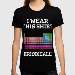 Periodic Table Gift Chemistry Chemist I Wear this Shirt Periodically T-shirt