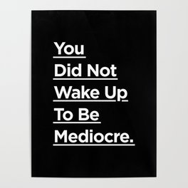 You Did Not Wake Up to Be Mediocre black and white monochrome typography design home wall decor Poster