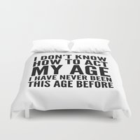sayings Duvet Covers featuring I DON'T KNOW HOW TO ACT MY AGE I HAVE NEVER BEEN THIS AGE BEFORE by CreativeAngel