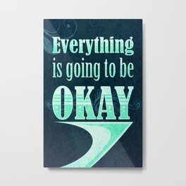 Everything is going to be OKAY Metal Print