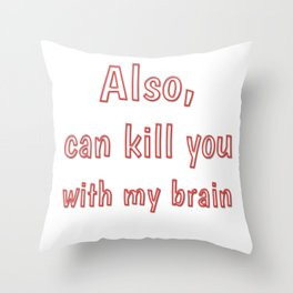 Also, can kill you with my brain Throw Pillow