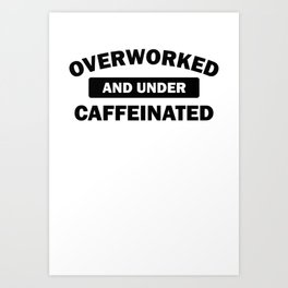 Funny Overworked and Under Caffeinated Art Print