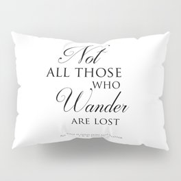 Not all those who wander are lost- J R R Tolkien Quote Pillow Sham