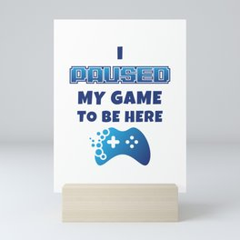 I Paused My Game to Be Here Funny Gamer Mini Art Print