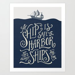 A ship is safe in harbor but that's not what ships are for. Hand lettered nautical quote. Art Print