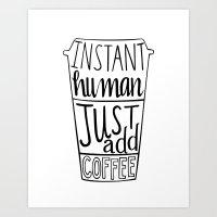 Instant Human Just Add Coffee Art Print