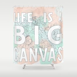 Life is a big canvas Shower Curtain
