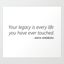 Your Legacy is Every Life you Have Ever Touched - Maya Angelou Art Print