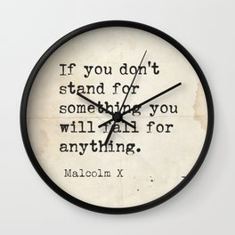 Malcolm If you don't stand for something you will fall for anything.  Wall Clock