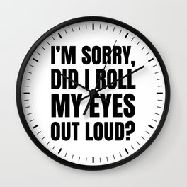 I'm Sorry Did I Roll My Eyes Out Loud Wall Clock